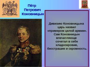 Дивизию Коновницына царь назвал «примером целой армии». Сам Коновницын впеча