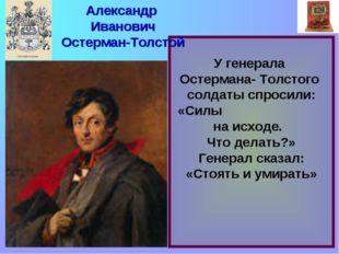 У генерала Остермана- Толстого солдаты спросили: «Силы на исходе. Что делать