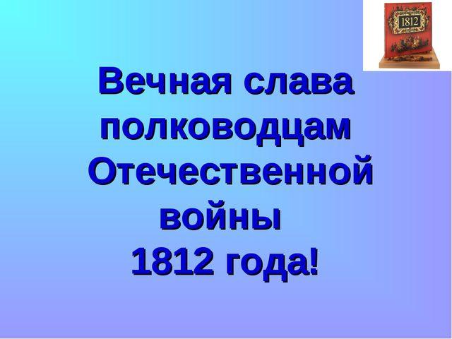 Вечная слава полководцам Отечественной войны 1812 года!