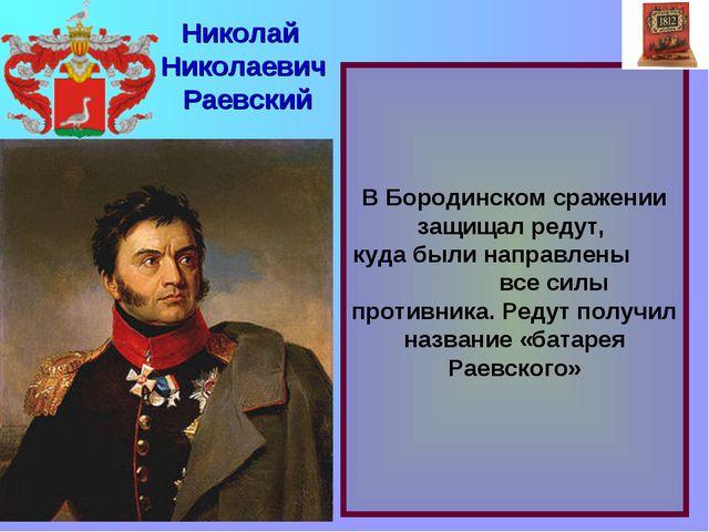 В Бородинском сражении защищал редут, куда были направлены все силы противни...