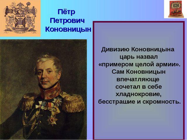 Дивизию Коновницына царь назвал «примером целой армии». Сам Коновницын впеча...