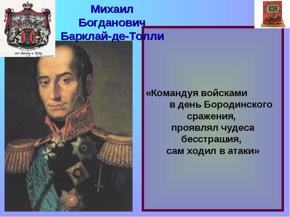 «Командуя войсками в день Бородинского сражения, проявлял чудеса бесстрашия,...