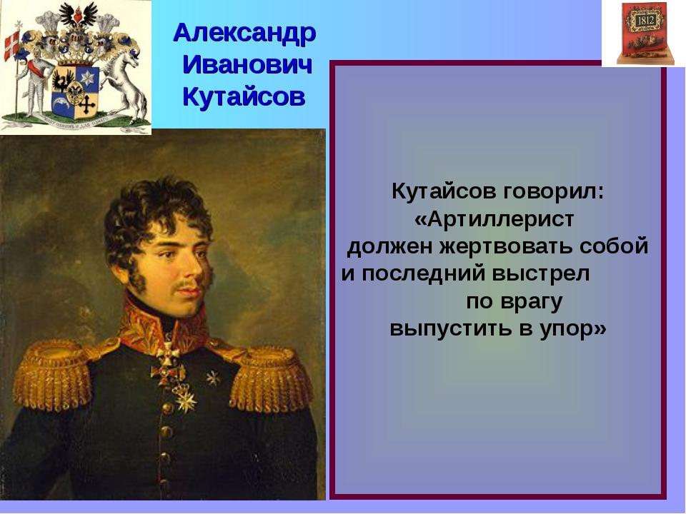 Кутайсов говорил: «Артиллерист должен жертвовать собой и последний выстрел п...
