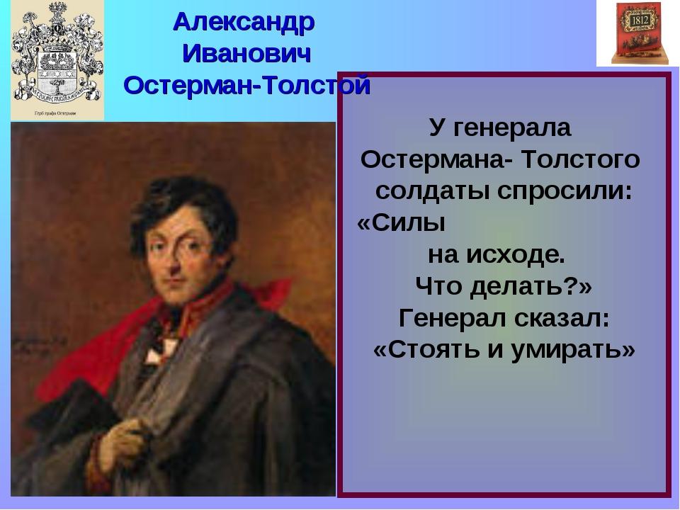 У генерала Остермана- Толстого солдаты спросили: «Силы на исходе. Что делать...