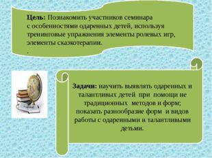 Цель: Познакомить участников семинара с особенностями одаренных детей, испол