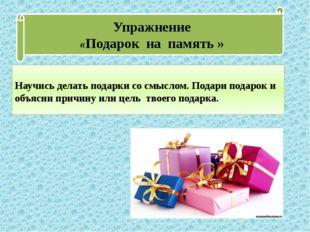 Упражнение «Подарок на память » Научись делать подарки со смыслом. Подари под