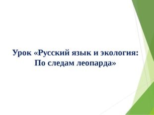 Урок «Русский язык и экология: По следам леопарда»