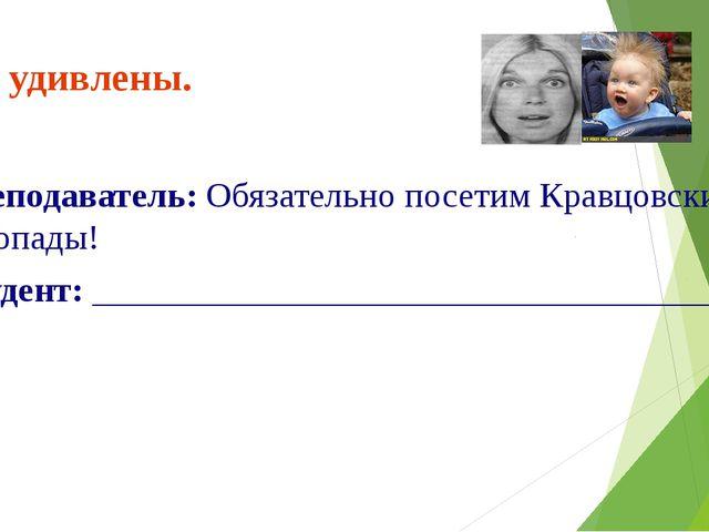 Вы удивлены. Преподаватель: Обязательно посетим Кравцовские водопады! Студент...