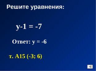 Решите уравнения: у-1 = -7 Ответ: у = -6 т. А15 (-3; 6)