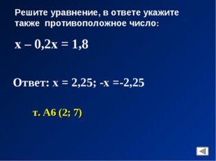Решите уравнение, в ответе укажите также противоположное число: х – 0,2х = 1,
