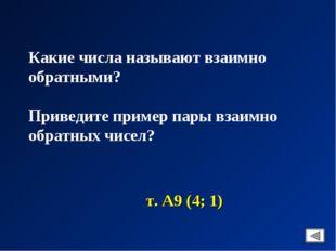 Какие числа называют взаимно обратными? Приведите пример пары взаимно обратны