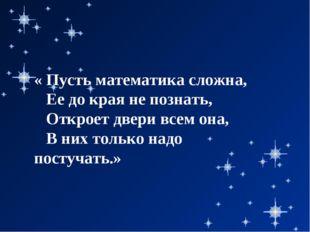 « Пусть математика сложна, Ее до края не познать, Откроет двери всем она, В н