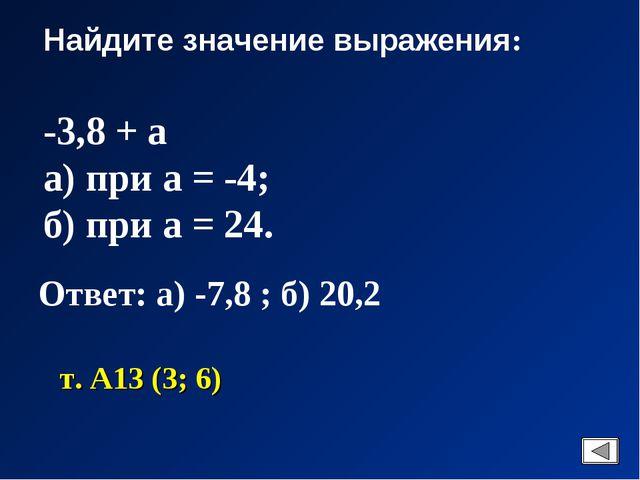 Найдите значение выражения: -3,8 + а а) при а = -4; б) при а = 24. Ответ: а)...