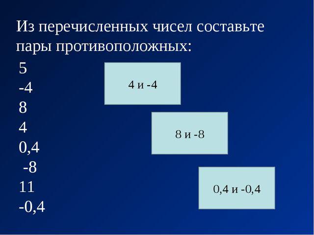 Из перечисленных чисел составьте пары противоположных: 5 -4 8 4 0,4 -8 11 -0,...
