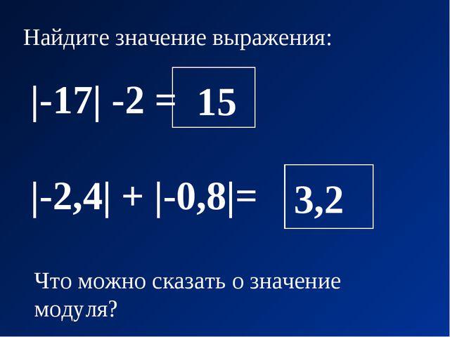 Найдите значение выражения: |-17| -2 = |-2,4| + |-0,8|= Что можно сказать о з...