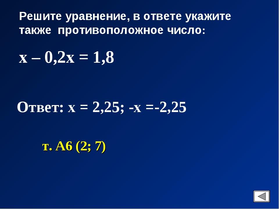 Решите уравнение, в ответе укажите также противоположное число: х – 0,2х = 1,...