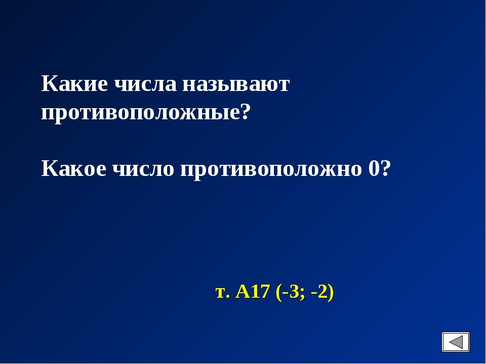 Какие числа называют противоположные? Какое число противоположно 0? т. А17 (-...