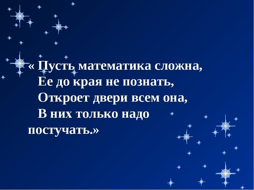 « Пусть математика сложна, Ее до края не познать, Откроет двери всем она, В н...