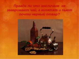 Правда ли что англичане не заваривают чай, а кипятят и пьют почти черный отвар?