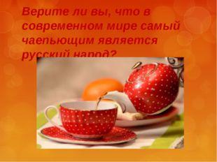Верите ли вы, что в современном мире самый чаепьющим является русский народ?