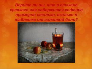 Верите ли вы, что в стакане крепкого чая содержится кофеина примерно столько,