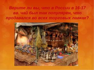Верите ли вы, что в России в 16-17 вв. чай был так популярен, что продавался