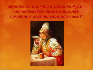 Верите ли вы, что в Древней Руси при княжеском дворе наиболее почетных гостей