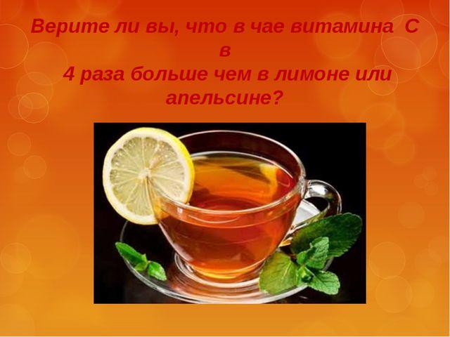 Верите ли вы, что в чае витамина С в 4 раза больше чем в лимоне или апельсине?