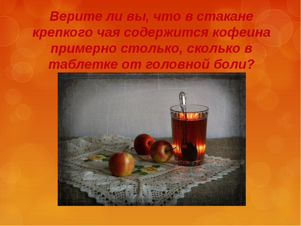 Верите ли вы, что в стакане крепкого чая содержится кофеина примерно столько,...