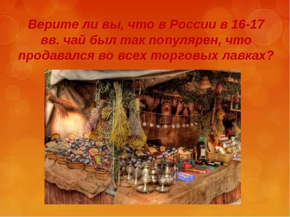 Верите ли вы, что в России в 16-17 вв. чай был так популярен, что продавался...