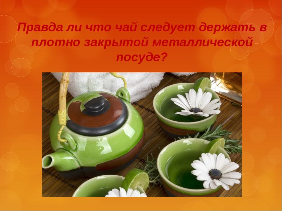 Правда ли что чай следует держать в плотно закрытой металлической посуде?