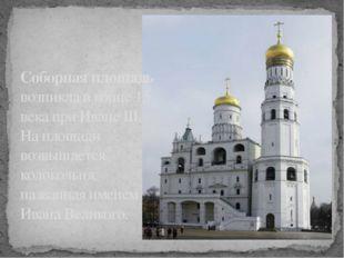 Соборная площадь возникла в конце 15 века при Иване III. На площади возвышает