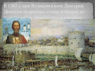 В 1367 г. при Великом князе Дмитрии Донском поднялись стены и башни из белого