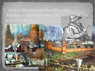 Князь Московский ИванIII возвёл Кремль из красного кирпича. Тот самый, что и