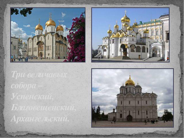 Три величавых собора – Успенский, Благовещенский, Архангельский.