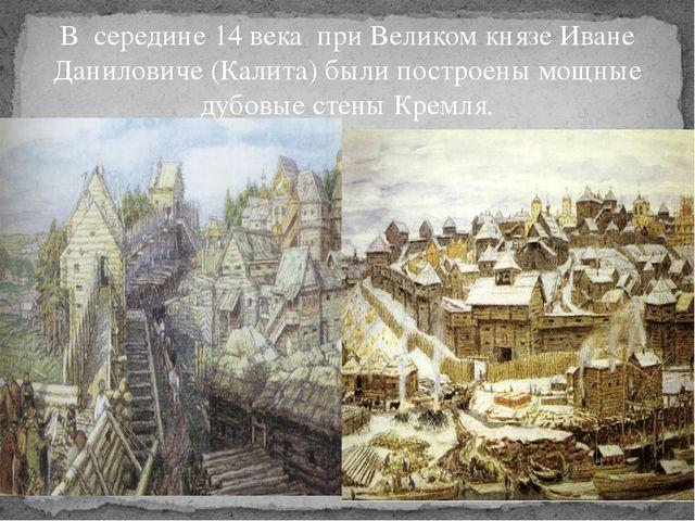 В середине 14 века при Великом князе Иване Даниловиче (Калита) были построены...