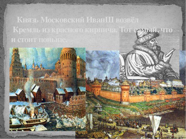 Князь Московский ИванIII возвёл Кремль из красного кирпича. Тот самый, что и...