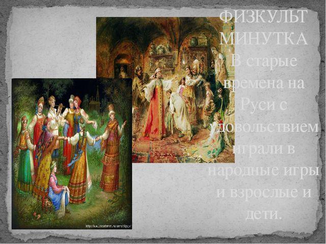 ФИЗКУЛЬТ МИНУТКА В старые времена на Руси с удовольствием играли в народные и...