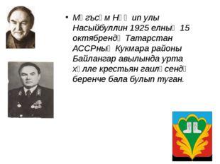 Мәгъсүм Нәҗип улы Насыйбуллин 1925 елның 15 октябрендә Татарстан АССРның Кукм