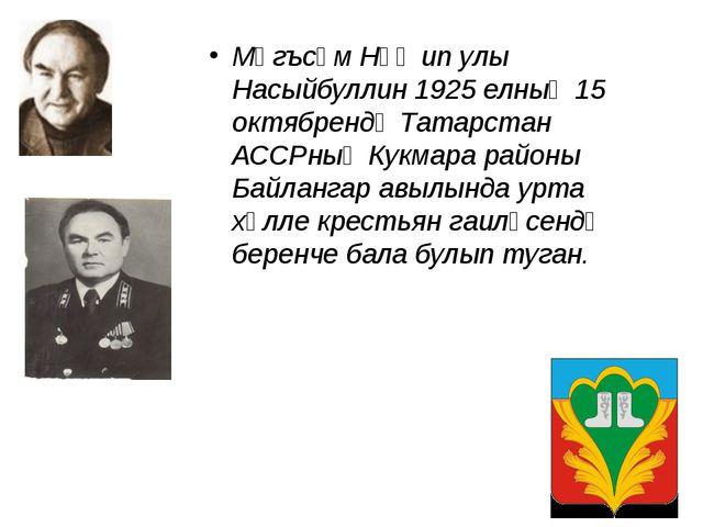 Мәгъсүм Нәҗип улы Насыйбуллин 1925 елның 15 октябрендә Татарстан АССРның Кукм...