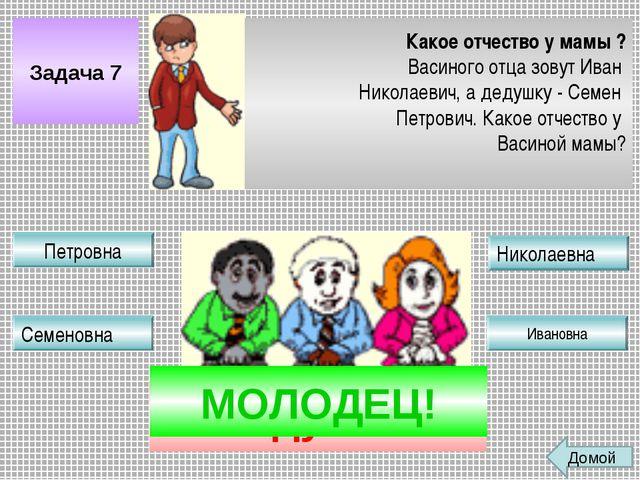 Задача 7 Какое отчество у мамы ? Васиного отца зовут Иван Николаевич, а дедуш...