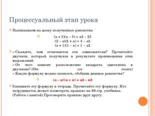 Процессуальный этап урока Выписываем на доску полученные равенства (а + 5)(а