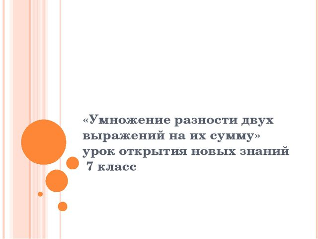 «Умножение разности двух выражений на их сумму» урок открытия новых знаний 7...