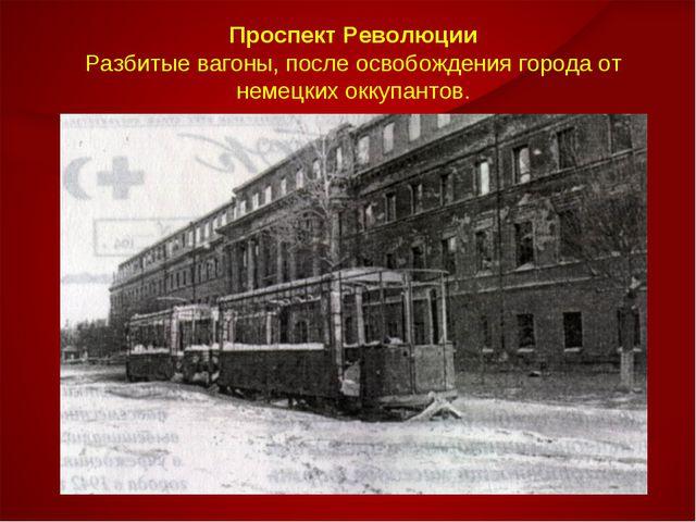 Проспект Революции Разбитые вагоны, после освобождения города от немецких окк...