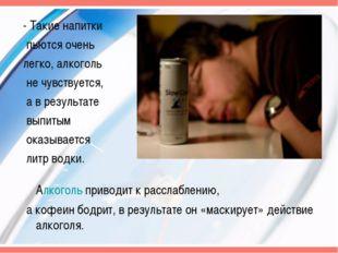 - Такие напитки пьются очень легко, алкоголь не чувствуется, а в результате в