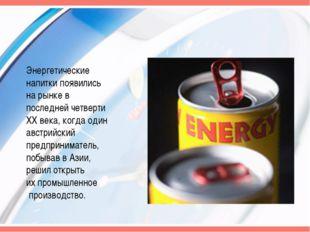 Энергетические напитки появились на рынке в последней четверти ХХ века, когда