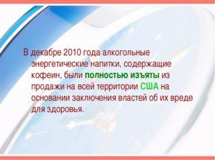 В декабре 2010 года алкогольные энергетические напитки, содержащие кофеин, бы