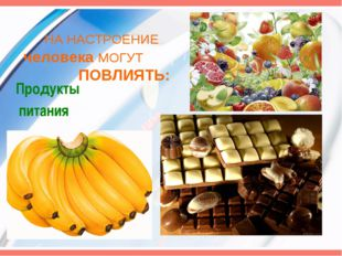 НА НАСТРОЕНИЕ человека МОГУТ ПОВЛИЯТЬ: Продукты питания