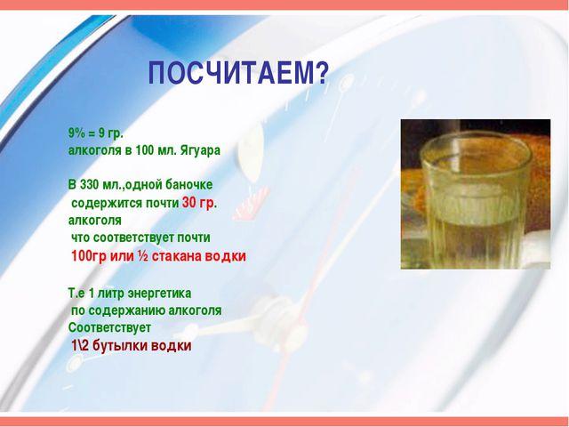 ПОСЧИТАЕМ? 9% = 9 гр. алкоголя в 100 мл. Ягуара В 330 мл.,одной баночке содер...
