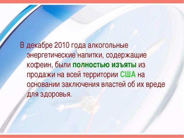 В декабре 2010 года алкогольные энергетические напитки, содержащие кофеин, бы...